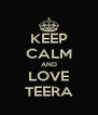 KEEP CALM AND LOVE TEERA - Personalised Poster A4 size