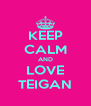 KEEP CALM AND LOVE TEIGAN - Personalised Poster A4 size