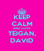 KEEP CALM AND LOVE TEIGAN, DAVID - Personalised Poster A4 size