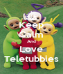Keep Calm And Love Teletubbies - Personalised Poster A4 size