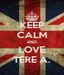 KEEP CALM AND LOVE TERE A. - Personalised Poster A4 size