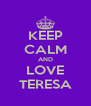 KEEP CALM AND LOVE TERESA - Personalised Poster A4 size