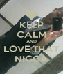 KEEP CALM AND LOVE THAT NIGGA - Personalised Poster A4 size