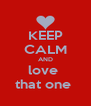 KEEP CALM AND love  that one  - Personalised Poster A4 size
