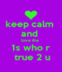 keep calm  and  love the  1s who r  true 2 u - Personalised Poster A4 size