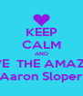 KEEP CALM AND LOVE  THE AMAZING Aaron Sloper - Personalised Poster A4 size