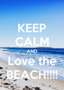KEEP CALM AND Love the BEACH!!!! - Personalised Poster A4 size