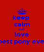 keep  calm and  love the best pony ever <3 - Personalised Poster A4 size