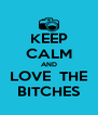 KEEP CALM AND LOVE  THE BITCHES - Personalised Poster A4 size
