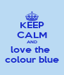 KEEP CALM AND love the  colour blue - Personalised Poster A4 size