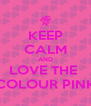 KEEP CALM AND LOVE THE  COLOUR PINK - Personalised Poster A4 size