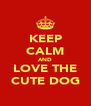KEEP CALM AND LOVE THE CUTE DOG - Personalised Poster A4 size