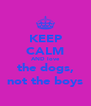 KEEP CALM AND love the dogs, not the boys - Personalised Poster A4 size