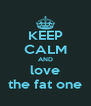 KEEP CALM AND love the fat one - Personalised Poster A4 size