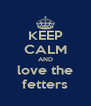 KEEP CALM AND love the fetters - Personalised Poster A4 size