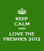 KEEP CALM AND LOVE THE FRESHIES 2012 - Personalised Poster A4 size