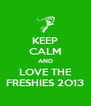 KEEP CALM AND LOVE THE FRESHIES 2O13 - Personalised Poster A4 size