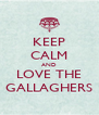 KEEP CALM AND LOVE THE GALLAGHERS - Personalised Poster A4 size