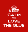 KEEP CALM AND LOVE THE GLUE - Personalised Poster A4 size