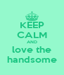 KEEP CALM AND love the handsome - Personalised Poster A4 size