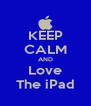 KEEP CALM AND Love The iPad - Personalised Poster A4 size