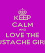 KEEP CALM AND LOVE THE MUSTACHE GIRLS! - Personalised Poster A4 size