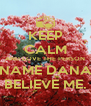 KEEP CALM AND LOVE THE PERSON NAME DANA BELIEVE ME. - Personalised Poster A4 size