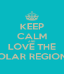 KEEP CALM AND LOVE THE POLAR REGIONS - Personalised Poster A4 size