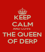 KEEP CALM AND LOVE  THE QUEEN OF DERP - Personalised Poster A4 size