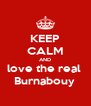 KEEP CALM AND love the real  Burnabouy  - Personalised Poster A4 size