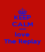 KEEP CALM AND love The Replay - Personalised Poster A4 size