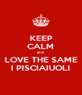 KEEP CALM and LOVE THE SAME I PISCIAIUOLI - Personalised Poster A4 size