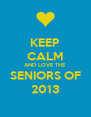 KEEP CALM AND LOVE THE SENIORS OF 2013 - Personalised Poster A4 size