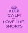 KEEP CALM AND LOVE THE  SHORTS - Personalised Poster A4 size