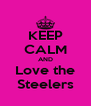 KEEP CALM AND Love the Steelers - Personalised Poster A4 size