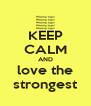 KEEP CALM AND love the strongest - Personalised Poster A4 size