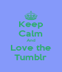 Keep Calm And Love the Tumblr - Personalised Poster A4 size