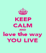 KEEP CALM AND love the way YOU LIVE - Personalised Poster A4 size