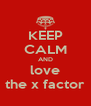 KEEP CALM AND love the x factor - Personalised Poster A4 size