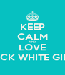 KEEP CALM AND LOVE THICK WHITE GIRLS - Personalised Poster A4 size