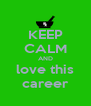 KEEP CALM AND love this career - Personalised Poster A4 size