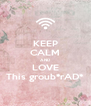 KEEP CALM AND LOVE This groub*rAD* - Personalised Poster A4 size