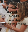 KEEP CALM AND love this  weird moment - Personalised Poster A4 size
