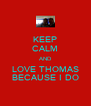 KEEP CALM AND LOVE THOMAS BECAUSE I DO - Personalised Poster A4 size