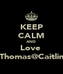KEEP CALM AND Love  Thomas@Caitlin - Personalised Poster A4 size