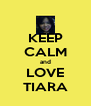 KEEP CALM and LOVE TIARA - Personalised Poster A4 size