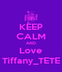 KEEP CALM AND Love Tiffany_TETE - Personalised Poster A4 size