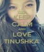 KEEP CALM AND LOVE TINUSHKA - Personalised Poster A4 size