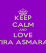 KEEP CALM AND LOVE TIRA ASMARA - Personalised Poster A4 size
