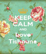 KEEP CALM AND Love Tishouna - Personalised Poster A4 size
